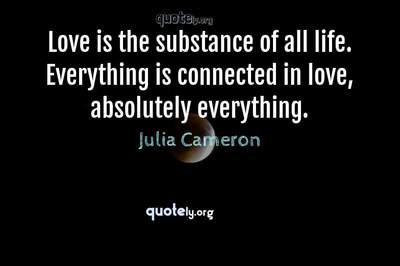 Photo Quote of Love is the substance of all life. Everything is connected in love, absolutely everything.