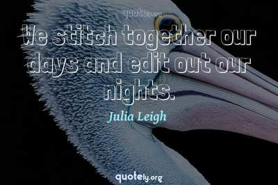 Photo Quote of We stitch together our days and edit out our nights.