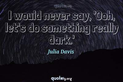 Photo Quote of I would never say, 'Ooh, let's do something really dark.'