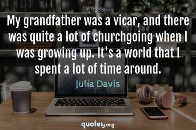 Photo Quote of My grandfather was a vicar, and there was quite a lot of churchgoing when I was growing up. It's a world that I spent a lot of time around.
