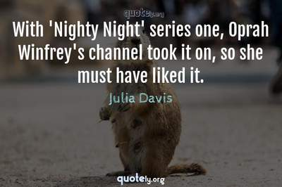 Photo Quote of With 'Nighty Night' series one, Oprah Winfrey's channel took it on, so she must have liked it.