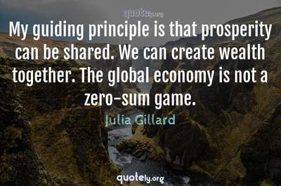 Photo Quote of My guiding principle is that prosperity can be shared. We can create wealth together. The global economy is not a zero-sum game.