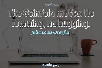 Photo Quote of The Seinfeld motto: No learning, no hugging.