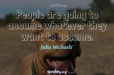 Photo Quote of People are going to assume whatever they want to assume.