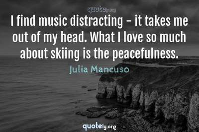 Photo Quote of I find music distracting - it takes me out of my head. What I love so much about skiing is the peacefulness.