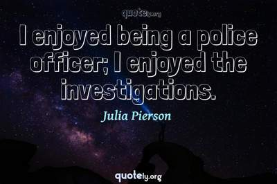 Photo Quote of I enjoyed being a police officer; I enjoyed the investigations.