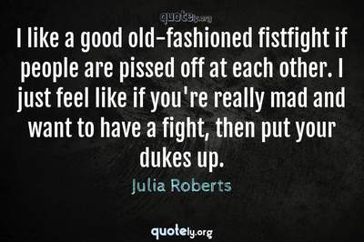Photo Quote of I like a good old-fashioned fistfight if people are pissed off at each other. I just feel like if you're really mad and want to have a fight, then put your dukes up.