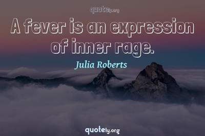 Photo Quote of A fever is an expression of inner rage.