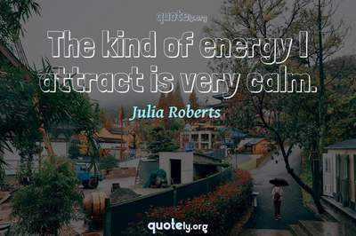 Photo Quote of The kind of energy I attract is very calm.