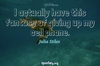 Photo Quote of I actually have this fantasy of giving up my cell phone.