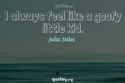 Photo Quote of I always feel like a goofy little kid.