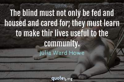 Photo Quote of The blind must not only be fed and housed and cared for; they must learn to make thir lives useful to the community.