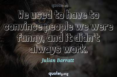 Photo Quote of We used to have to convince people we were funny, and it didn't always work.