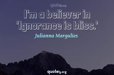 Photo Quote of I'm a believer in 'Ignorance is bliss.'