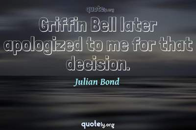 Photo Quote of Griffin Bell later apologized to me for that decision.