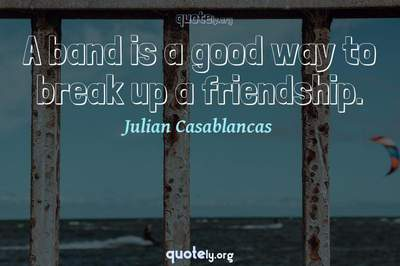 Photo Quote of A band is a good way to break up a friendship.