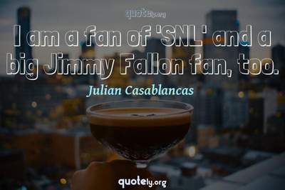 Photo Quote of I am a fan of 'SNL' and a big Jimmy Fallon fan, too.