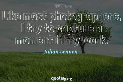 Photo Quote of Like most photographers, I try to capture a moment in my work.