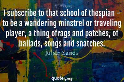 Photo Quote of I subscribe to that school of thespian - to be a wandering minstrel or traveling player, a thing ofrags and patches, of ballads, songs and snatches.