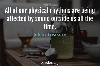 Photo Quote of All of our physical rhythms are being affected by sound outside us all the time.