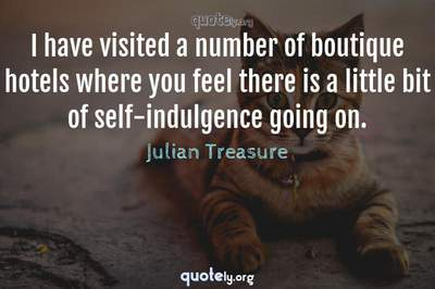 Photo Quote of I have visited a number of boutique hotels where you feel there is a little bit of self-indulgence going on.