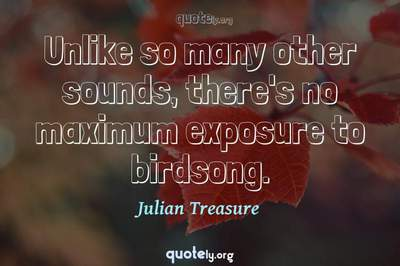 Photo Quote of Unlike so many other sounds, there's no maximum exposure to birdsong.