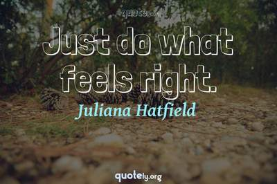 Photo Quote of Just do what feels right.