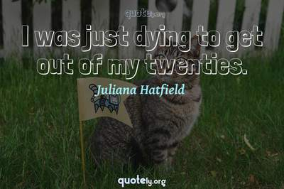 Photo Quote of I was just dying to get out of my twenties.