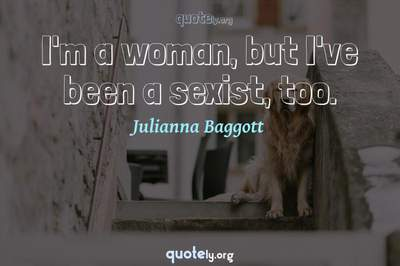 Photo Quote of I'm a woman, but I've been a sexist, too.