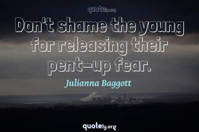 Photo Quote of Don't shame the young for releasing their pent-up fear.