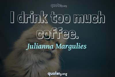 Photo Quote of I drink too much coffee.