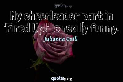 Photo Quote of My cheerleader part in 'Fired Up!' is really funny.