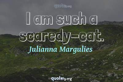 Photo Quote of I am such a scaredy-cat.