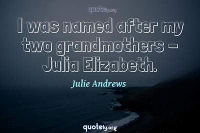Photo Quote of I was named after my two grandmothers - Julia Elizabeth.