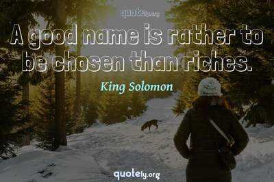 Photo Quote of A good name is rather to be chosen than riches.