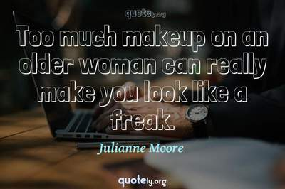 Photo Quote of Too much makeup on an older woman can really make you look like a freak.