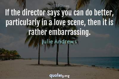 Photo Quote of If the director says you can do better, particularly in a love scene, then it is rather embarrassing.