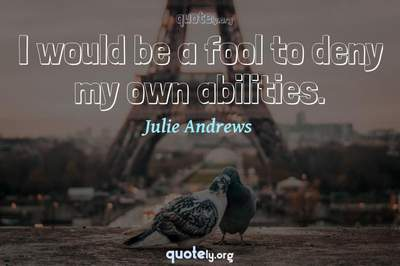 Photo Quote of I would be a fool to deny my own abilities.