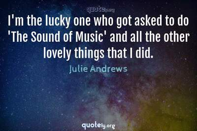 Photo Quote of I'm the lucky one who got asked to do 'The Sound of Music' and all the other lovely things that I did.