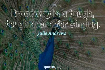 Photo Quote of Broadway is a tough, tough arena for singing.