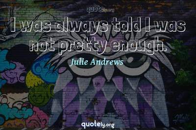 Photo Quote of I was always told I was not pretty enough.