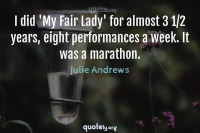 Photo Quote of I did 'My Fair Lady' for almost 3 1/2 years, eight performances a week. It was a marathon.