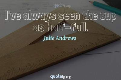 Photo Quote of I've always seen the cup as half-full.