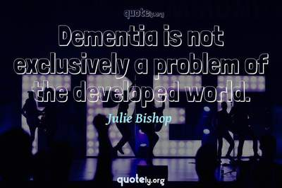 Photo Quote of Dementia is not exclusively a problem of the developed world.