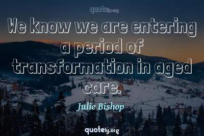 Photo Quote of We know we are entering a period of transformation in aged care.