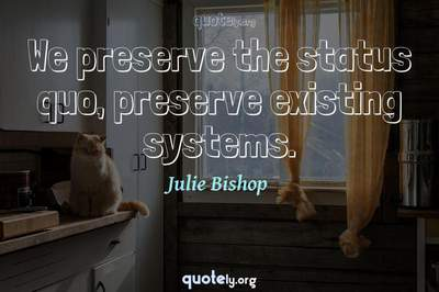 Photo Quote of We preserve the status quo, preserve existing systems.