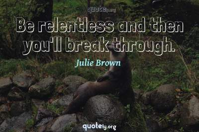 Photo Quote of Be relentless and then you'll break through.