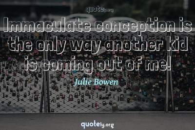 Photo Quote of Immaculate conception is the only way another kid is coming out of me!