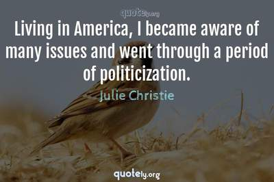 Photo Quote of Living in America, I became aware of many issues and went through a period of politicization.