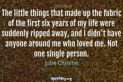Photo Quote of The little things that made up the fabric of the first six years of my life were suddenly ripped away, and I didn't have anyone around me who loved me. Not one single person.